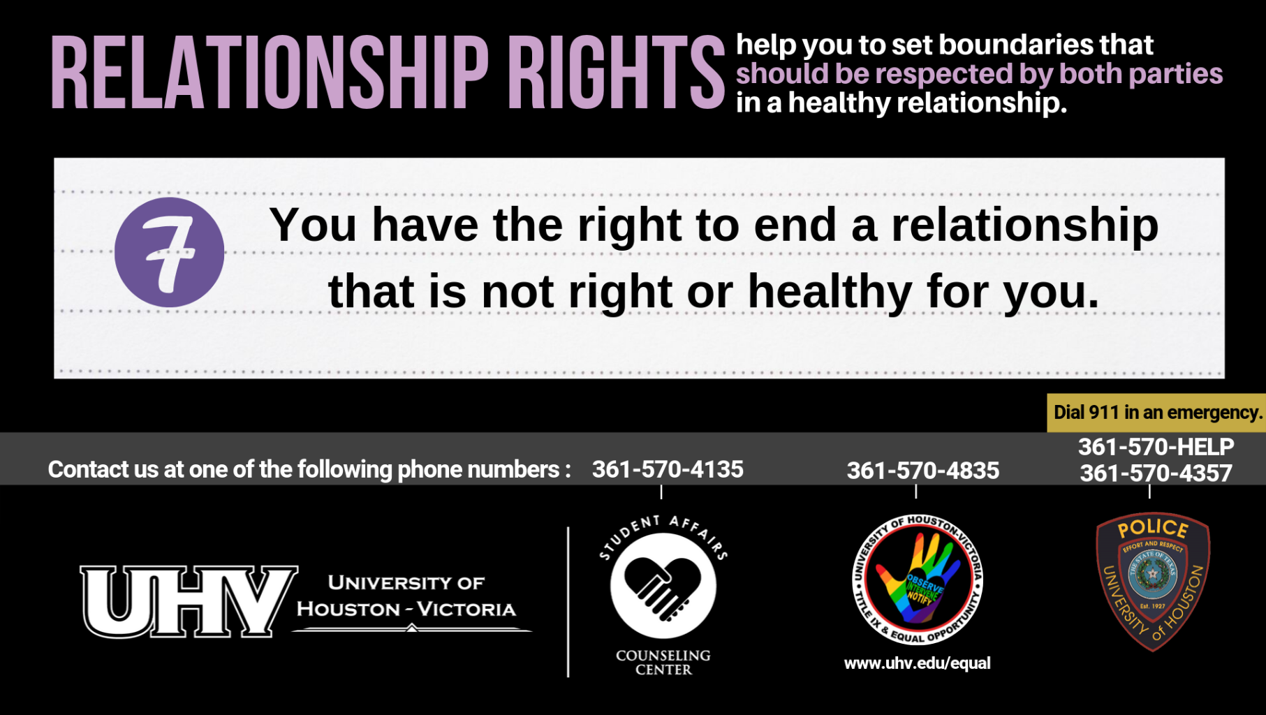 Relationship Rights help you to set boundaries that should be respected by both parties in a healthy relationship. 7. You have the right to end a relationship that is not right or healthy for you. University of Houston-Victoria Title IX and Equal Opportunity Logo (rainbow hand with heart insert with words Observe, Intervene, Notify).