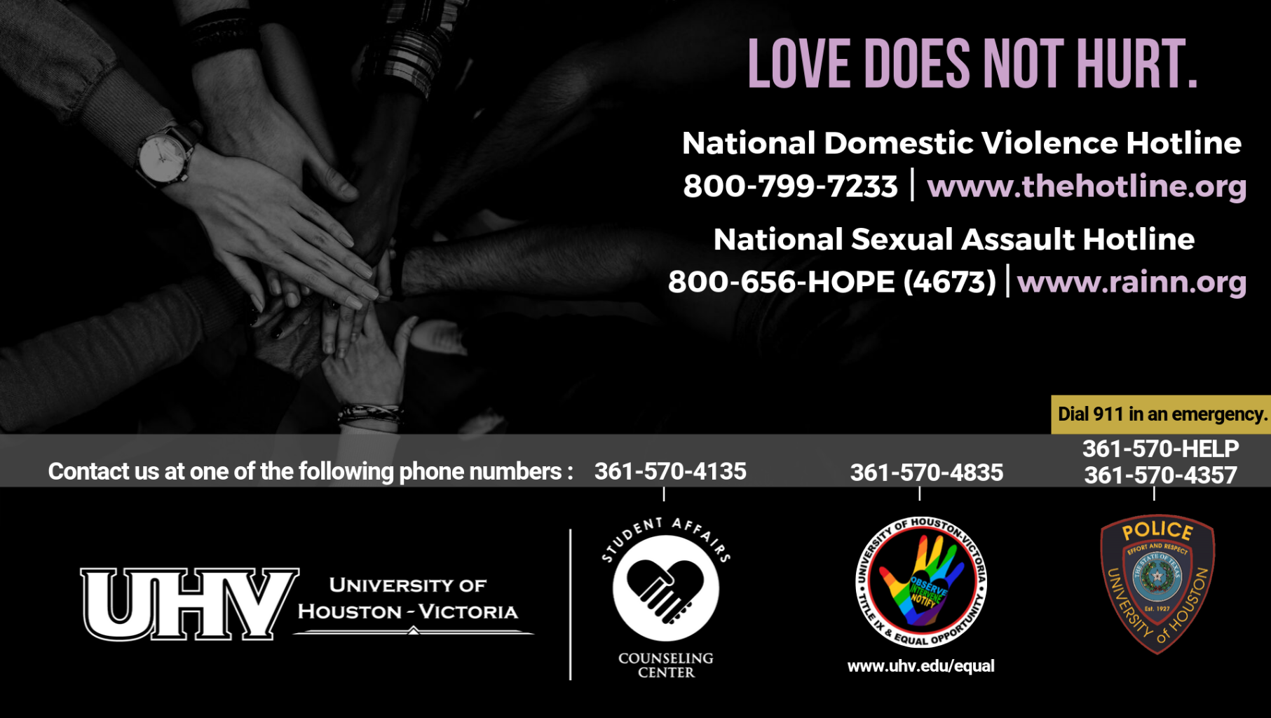 Love does not hurt. National Domestic Violence Hotline 800-799-7233 www.thehotline.org. National Sexual Assault Hotline 800-656-HOPE (4673) www.rainn.org. University of Houston-Victoria Title IX and Equal Opportunity Logo (rainbow hand with heart insert with words Observe, Intervene, Notify).