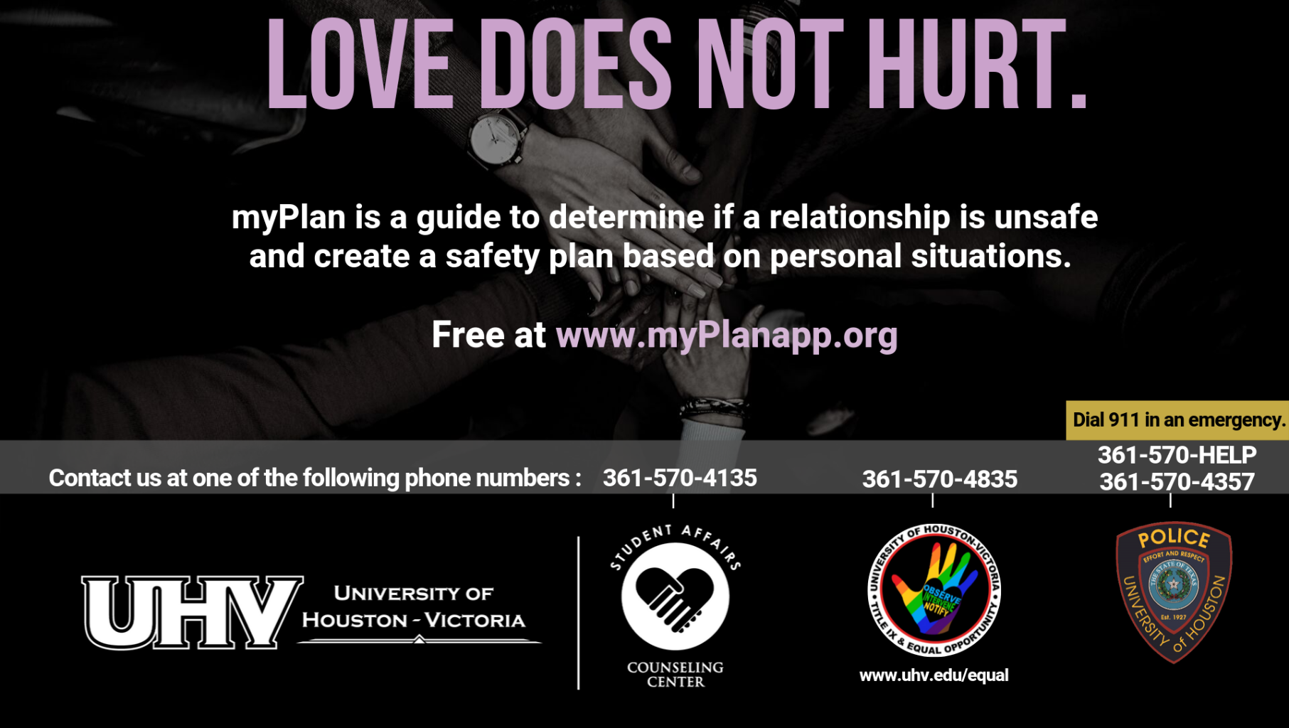 Love does not hurt. myPlan is a guide to determine if a relationship is unsafe and create a safety plan based on personal situations. Free at www.myPlanapp.org. University of Houston-Victoria Title IX and Equal Opportunity Logo (rainbow hand with heart insert with words Observe, Intervene, Notify).