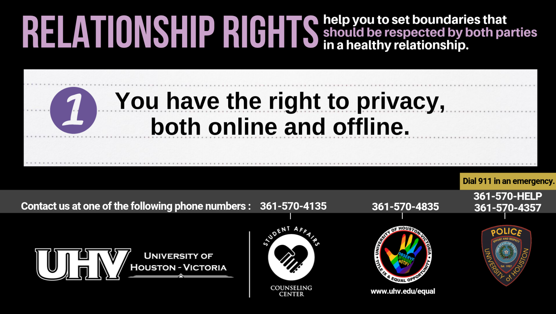 Relationship Rights help you to set boundaries that should be respected by both parties in a healthy relationship. 1. You have the right to privacy, both online and offline. University of Houston-Victoria Title IX and Equal Opportunity Logo (rainbow hand with heart insert with words Observe, Intervene, Notify).