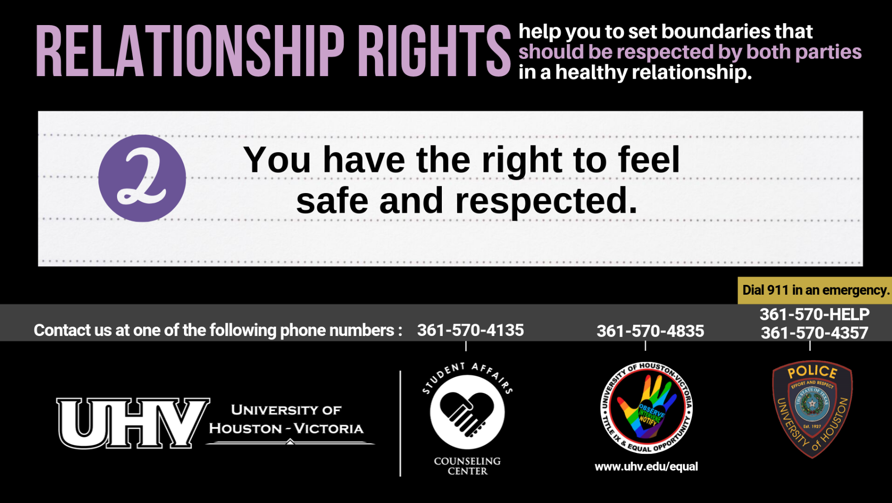 Relationship Rights help you to set boundaries that should be respected by both parties in a healthy relationship. 2. You have the right to feel safe and respected. University of Houston-Victoria Title IX and Equal Opportunity Logo (rainbow hand with heart insert with words Observe, Intervene, Notify).