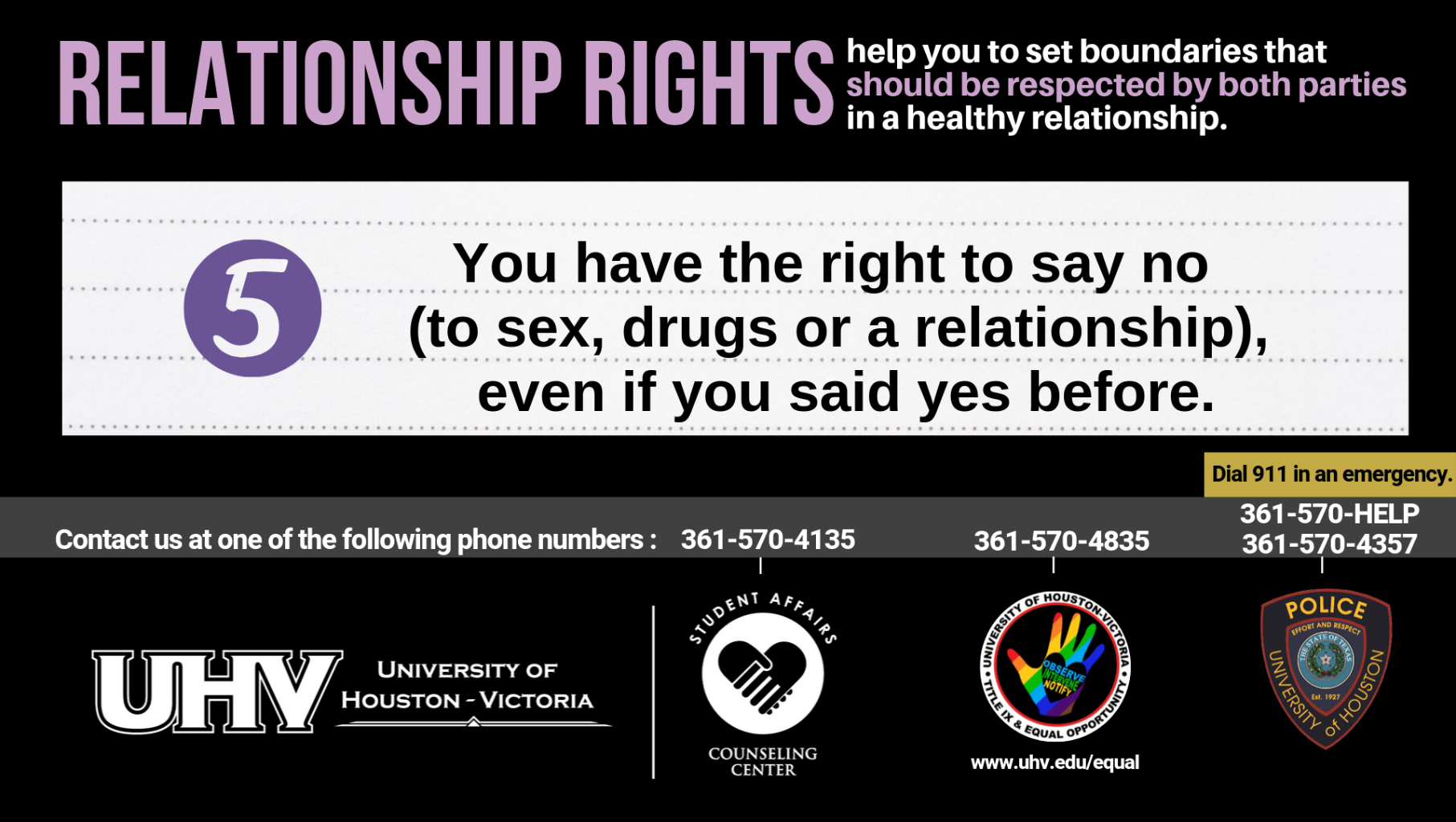 Relationship Rights help you to set boundaries that should be respected by both parties in a healthy relationship. 5. You have the right to say no (to sex, drugs or a relationship), even if you said yes before. University of Houston-Victoria Title IX and Equal Opportunity Logo (rainbow hand with heart insert with words Observe, Intervene, Notify).