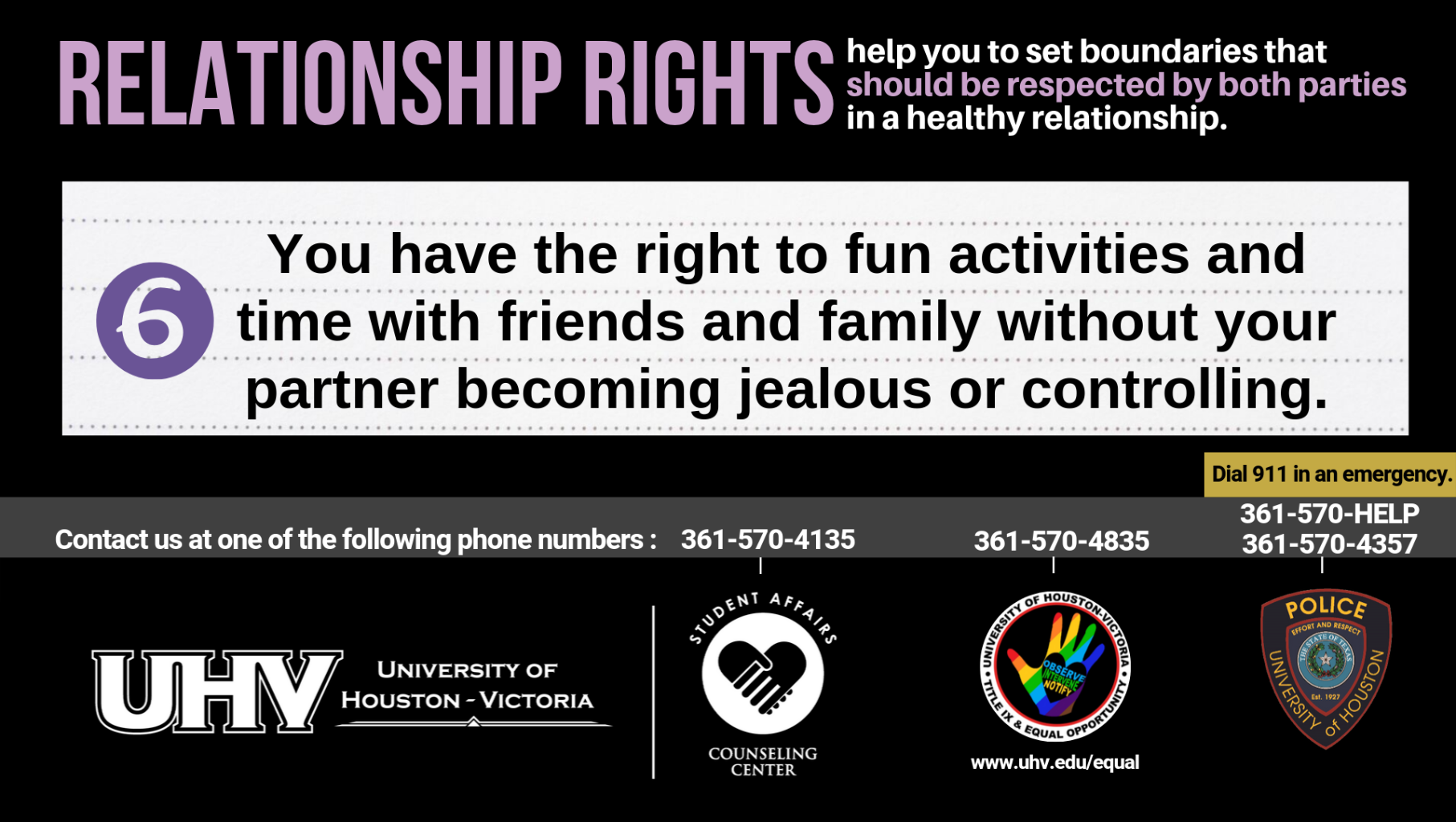 Relationship Rights help you to set boundaries that should be respected by both parties in a healthy relationship. 6. You have the right to fun activities and time with friends and family without your partner becoming jealous or controlling. University of Houston-Victoria Title IX and Equal Opportunity Logo (rainbow hand with heart insert with words Observe, Intervene, Notify).