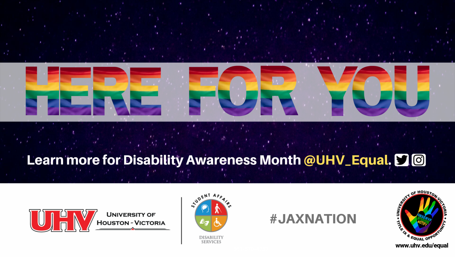 Here for You. Sharing information and resources for Disability Awareness Month @UHV_Equal. University of Houston-Victoria Title IX and Equal Opportunity Logo (rainbow hand with heart insert with words Observe, Intervene, Notify). UHV Disability Services logo. #jaxnation