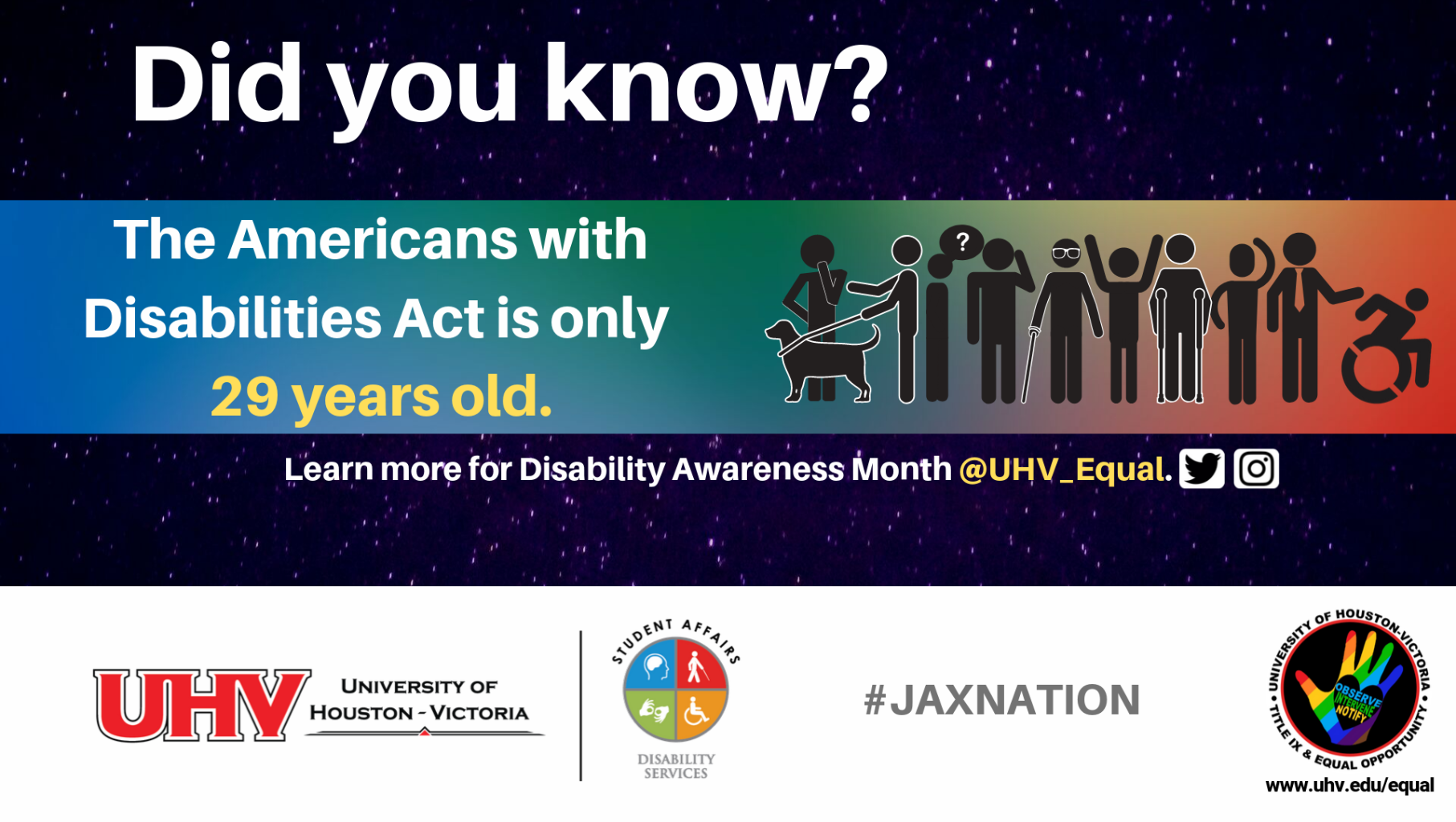 Did you know? The Americans with Disabilities Act is only 29 years old. Images of figurines showing people of various abilities. UHV Disability Services Logo. Learn more for Disability Awareness Month @UHV_Equal.#jaxnation. University of Houston-Victoria Title IX and Equal Opportunity Logo (rainbow hand with heart insert with words Observe, Intervene, Notify).