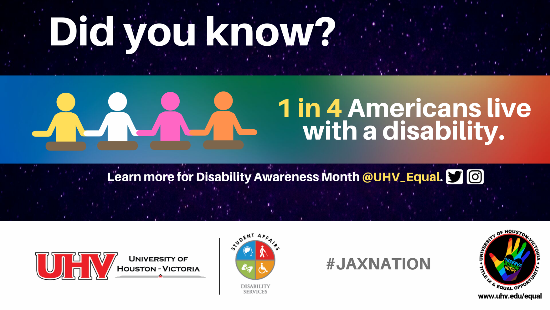 Did you know? 1 in 4 Americans live with a disability. Image of four figurines. UHV Disability Services Logo. Learn more for Disability Awareness Month @UHV_Equal.#jaxnation. University of Houston-Victoria Title IX and Equal Opportunity Logo (rainbow hand with heart insert with words Observe, Intervene, Notify).
