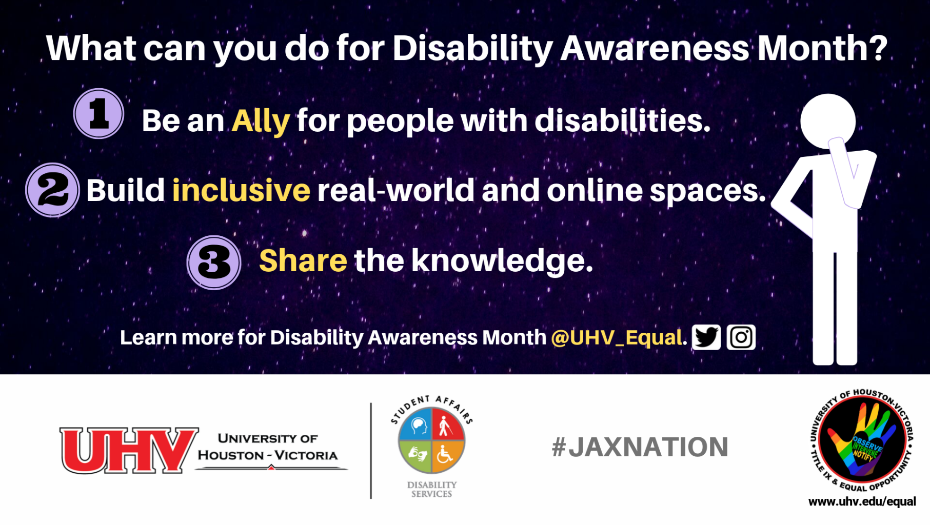 What can you do for Disability Awareness Month? 1. Be an Ally for people with disabilities. 2. Build inclusive real-world and online spaces. 3. Share the knowledge. Figurine with hand to chin image. UHV Disability Services Logo. Learn more for Disability Awareness Month @UHV_Equal.#jaxnation. University of Houston-Victoria Title IX and Equal Opportunity Logo (rainbow hand)