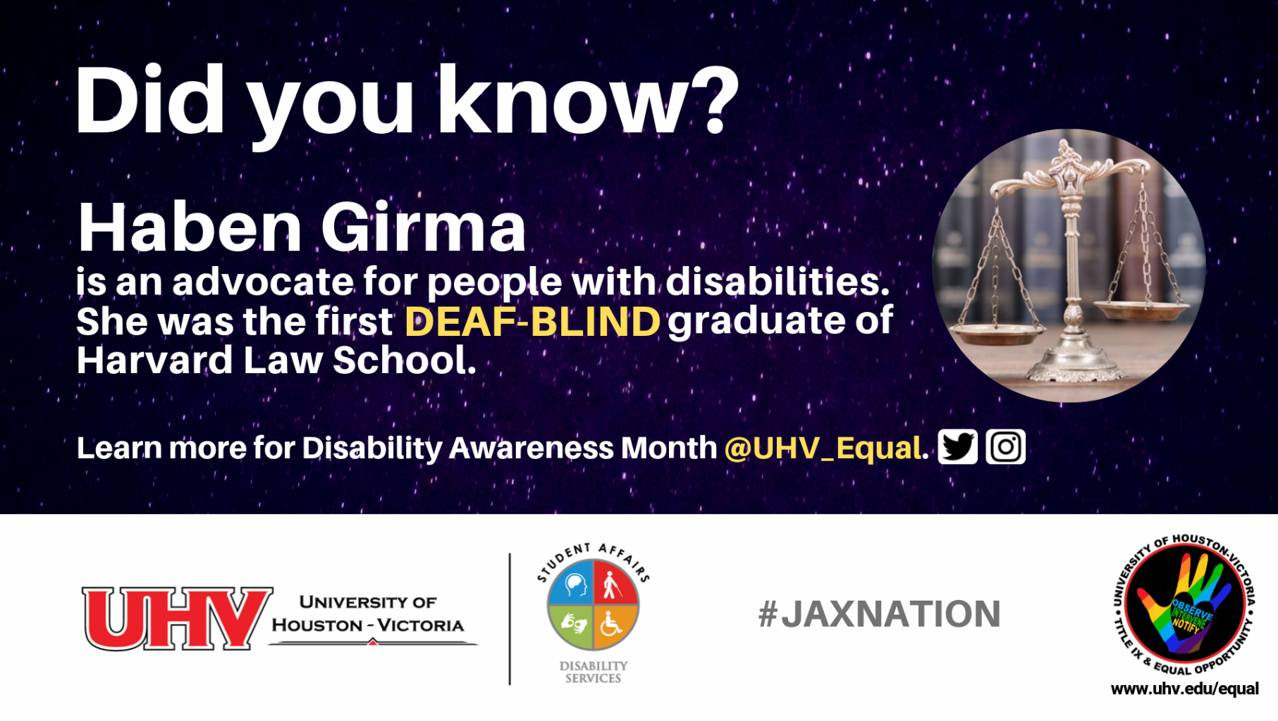 Did you know? Haben Girma is an advocate for people with disabilities. She was the first deaf-blind graduate of Harvard Law School. UHV Disability Services Logo. Learn more for Disability Awareness Month @UHV_Equal.#jaxnation. University of Houston-Victoria Title IX and Equal Opportunity Logo (rainbow hand with heart insert with words Observe, Intervene, Notify).