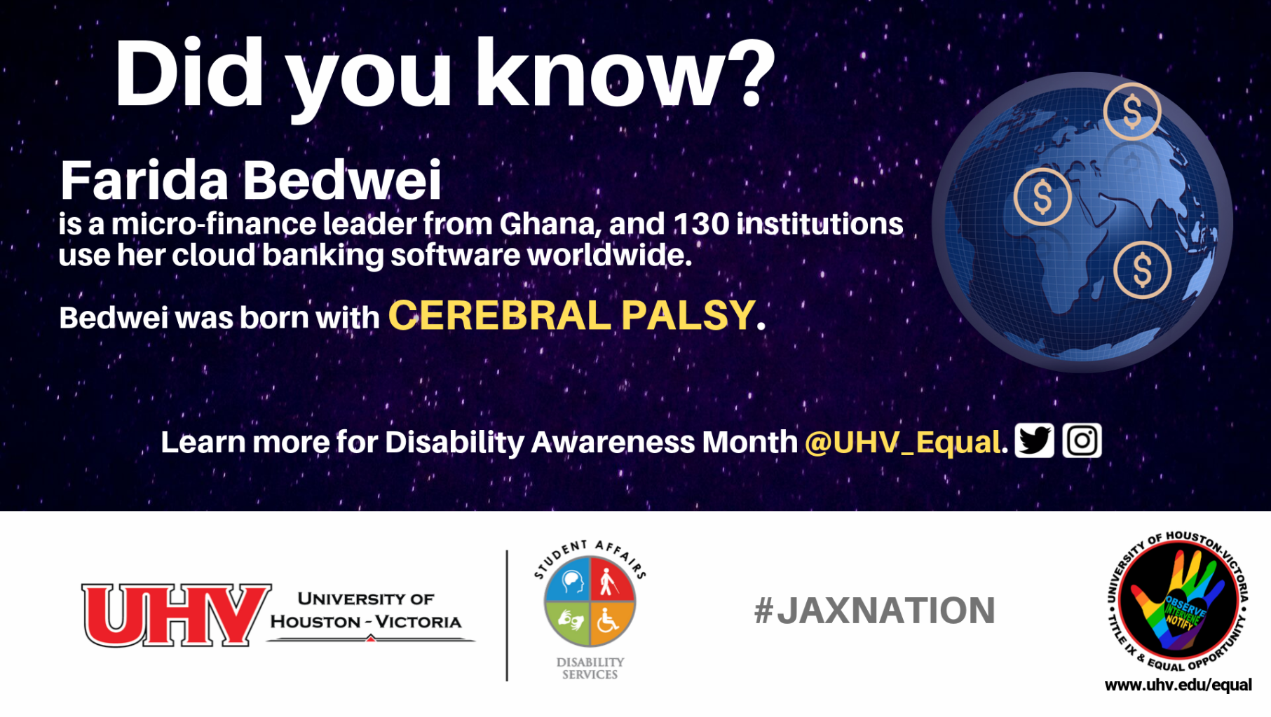 Did you know? Farida Bedwei is a micro-finance leader from Ghana, and 130 institutions use her cloud banking software worldwide. Bedwei was born with Cerebral Palsy. UHV Disability Services Logo. Learn more for Disability Awareness Month @UHV_Equal.#jaxnation. University of Houston-Victoria Title IX and Equal Opportunity Logo (rainbow hand with heart insert with words Observe, Intervene, Notify).