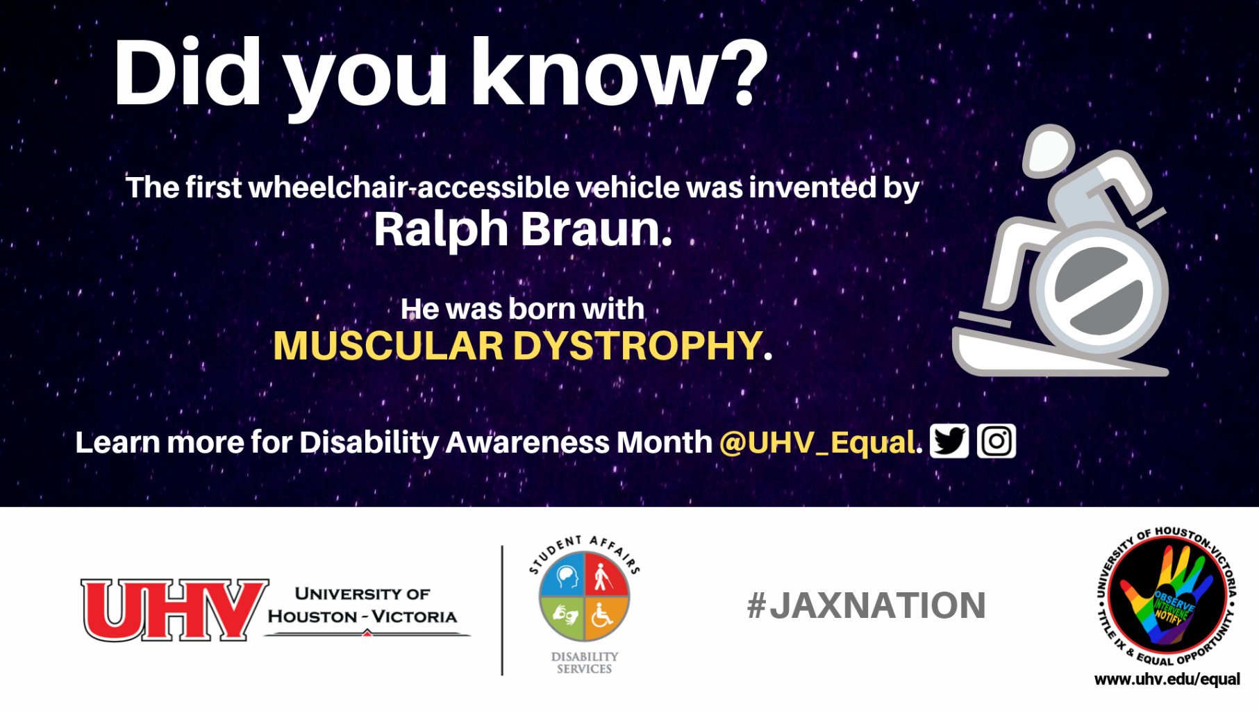 Did you know? The first wheelchair-accessible vehicle was invented by Ralph Braun. He was born with muscular dystrophy. Mobility wheelchair ramp use image. UHV Disability Services Logo. Learn more for Disability Awareness Month @UHV_Equal.#jaxnation. University of Houston-Victoria Title IX and Equal Opportunity Logo (rainbow hand with heart insert with words Observe, Intervene, Notify).