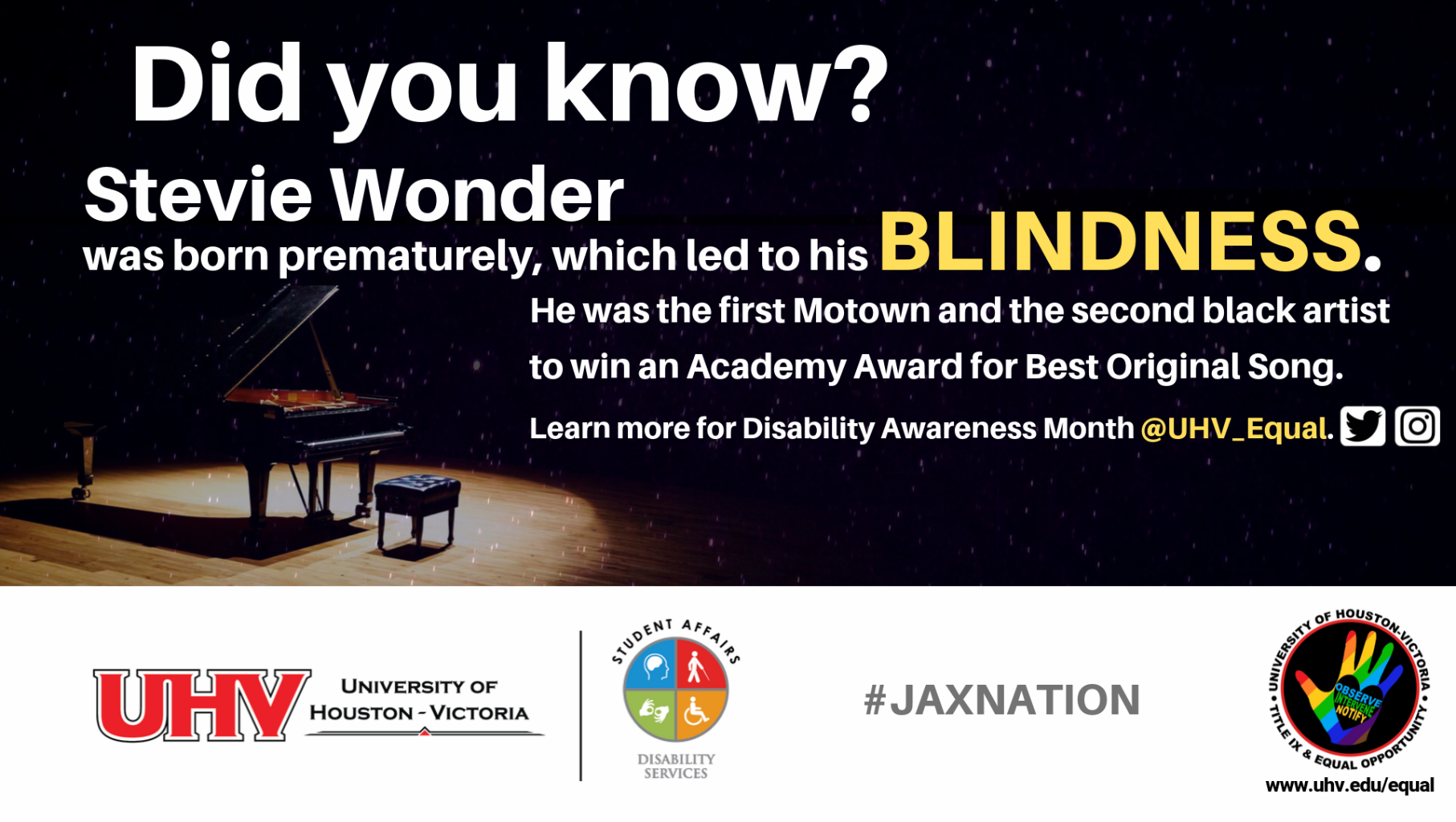 Did you know? Stevie Wonder was born prematurely, which led to his blindness. He was the first Motown and the second black artist to win an Academy Award for Best Original Song. Piano image. UHV Disability Services Logo. Learn more for Disability Awareness Month @UHV_Equal.#jaxnation. University of Houston-Victoria Title IX and Equal Opportunity Logo (rainbow hand with heart insert with words Obse