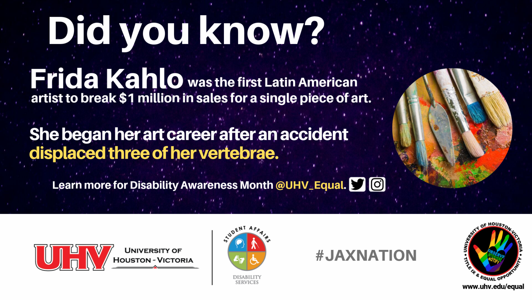 Did you know? Frida Kahlo was the first Latin American artist to break $1 million in sales for a single piece of art. She began her art career after an accident displaced three of her vertebrae. Art brush image. UHV Disability Services Logo. Learn more for Disability Awareness Month @UHV_Equal.#jaxnation. University of Houston-Victoria Title IX and Equal Opportunity Logo (rainbow hand with heart i