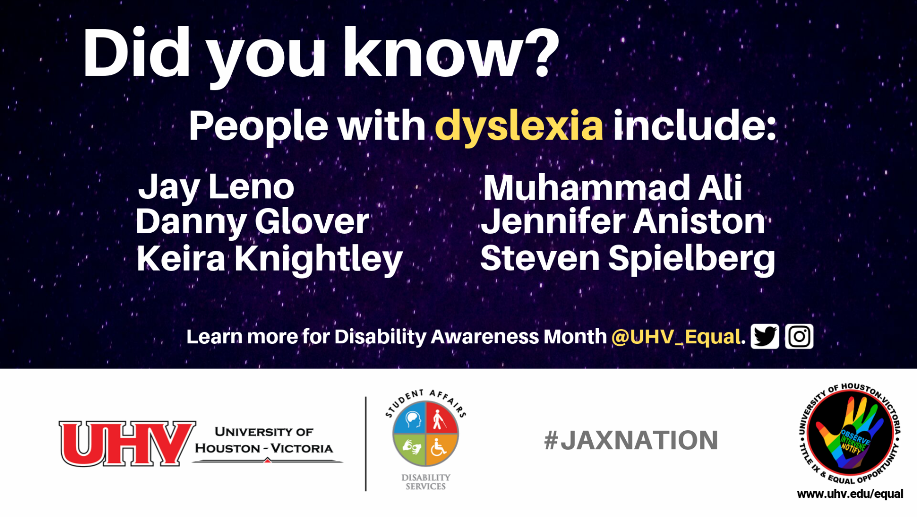 Did you know? People with dyslexia include: Danny Glover, Keira Knightley, Jay Leno, Muhammed Ali, Jennifer Aniston, Steven Spielberg. UHV Disability Services Logo. Learn more for Disability Awareness Month @UHV_Equal.#jaxnation. University of Houston-Victoria Title IX and Equal Opportunity Logo (rainbow hand with heart insert with words Observe, Intervene, Notify).